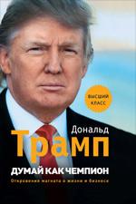 Купить книгу почтой в интернет магазине Книга Думай как чемпион. Откровения магната о жизни и бизнесе. Трамп