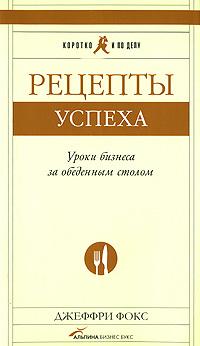 Купить книгу почтой в интернет магазине Книга Рецепты успеха: Уроки бизнеса за обеденным столом. Фокс Дж
