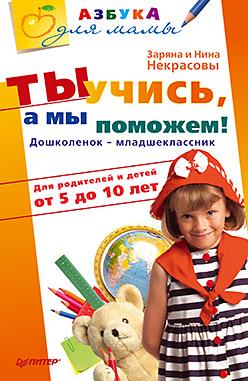 Купить книгу почтой в интернет магазине Книга Ты учись, а мы поможем! Дошколенок - младшеклассник. Для родителей и детей от 5 до 10 лет. Некрасова