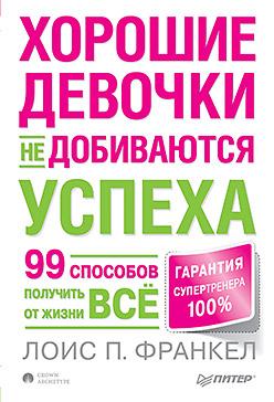 Купить книгу почтой в интернет магазине Книга Хорошие девочки не добиваются успеха, или 99 способов получить от жизни все. Франкел