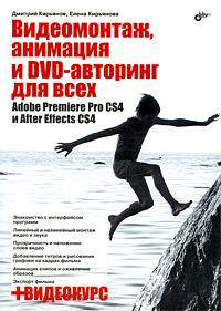 Купить Книга Видеомонтаж, анимация и DVD-авторинг для всех. Adobe Premiere PRO CS4 и After Effects CS4. Кирьянов (+CD)