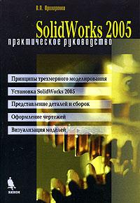 Купить книгу почтой в интернет магазине Книга Solid Works 2005. Практическое руководство. Прохоренко