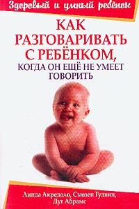 Купить книгу почтой в интернет магазине Книга Как разговаривать с ребенком, когда он еще не умеет говорить. 2-е изд. Акредоло