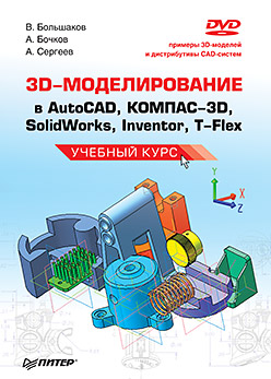 Купить книгу почтой в интернет магазине Книга 3D-моделирование в AutoCAD, КОМПАС-3D, SolidWorks, Inventor, T-Flex. Учебный курс. Большаков (+DVD)