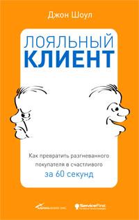 Купить книгу почтой в интернет магазине Книга Лояльный клиент: Как превратить разгневанного покупателя в счастливого за 60 секунд. Шоул