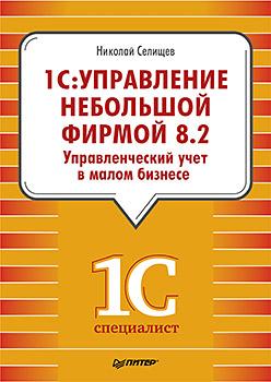 Книга 1С:Управление небольшой фирмой 8.2. Управленческий учет в малом бизнесе. Селищев