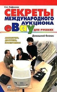 Купить книгу почтой в интернет магазине Книга Секреты международного аукциона eBay для русских. Домашний бизнес. Сафонова