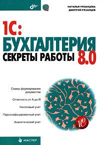 Купить книгу почтой в интернет магазине Книга 1C:Бухгалтерия 8.0. Секреты работы. Рязанцева