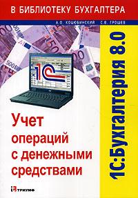 Купить книгу почтой в интернет магазине Книга 1С: Бухгалтерия 8.0. Учет операций с денежными средствами. Коцюбинский