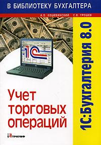 Купить книгу почтой в интернет магазине Книга 1С: Бухгалтерия 8.0. Учет торговых операций. Коцюбинский
