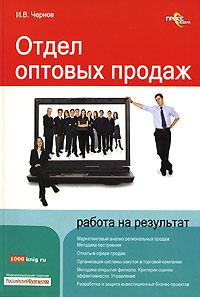 Купить книгу почтой в интернет магазине Книга Отдел оптовых продаж: работа на результат. Чернов
