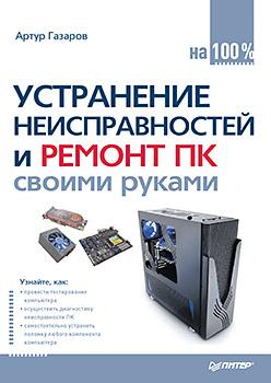 Купить книгу почтой в интернет магазине Книга Устранение неисправностей и ремонт ПК своими руками на 100%. Газаров