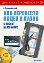 Купить книгу почтой в интернет магазине Книга Как перенести видео и аудио с кассет на CD и DVD (+CD) . Громаковский