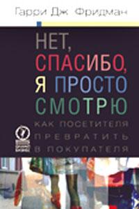 Купить книгу почтой в интернет магазине Книга Нет, спасибо, я просто смотрю. Как посетителя превратить в покупателя. Фридман Гарри