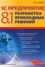 Купить книгу почтой в интернет магазине Книга 1С Предприятие 8.1. Разработка прикладных решений. Кашаев