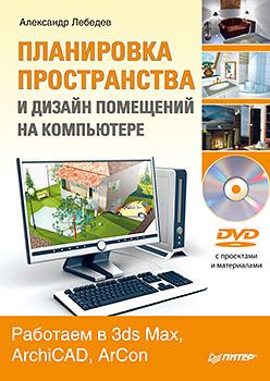Купить книгу почтой в интернет магазине  Планировка пространства и дизайн помещений на компьютере. Работаем в 3ds Max, ArchiCAD, ArCon (+DVD). Лебедев