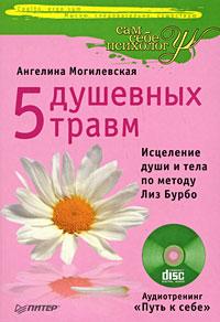 Купить книгу почтой в интернет магазине Книга 5 душевных травм. Исцеление души и тела по методу Лиз Бурбо. Могилевская (+CD)
