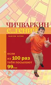 Купить книгу почтой в интернет магазине Книга Чичваркин Е...гений. Если из 100 раз тебя посылают 99…. Котин