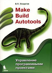 Купить Книга Make Build Autotools. Управление программными проектами. Солдатов