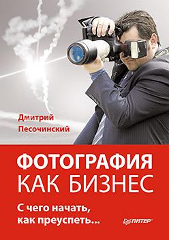 Купить книгу почтой в интернет магазине Фотография как бизнес: с чего начать, как преуспеть. Песочинский