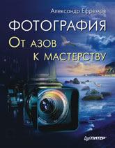 Купить книгу почтой в интернет магазине Книга Фотография. От азов к мастерству. Ефремов
