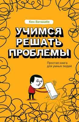 Купить книгу почтой в интернет магазине Книга Учимся решать проблемы . Кен Ватанабе