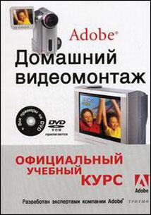 Книга Домашний видеомонтаж от Adobe. Официальный учебный курс (+DVD)