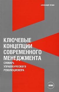 Купить книгу почтой в интернет магазине Книга Ключевые концепции современного менеджмента: Словарь управленческого революционера. Лузин