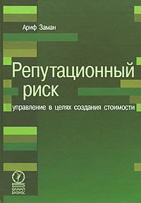Купить книгу почтой в интернет магазине Книга Репутационный риск: управление в целях создания стоимости. Ариф Заман