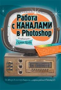 Купить книгу почтой в интернет магазине Книга Работа с каналами в Photoshop. Скотт Келби