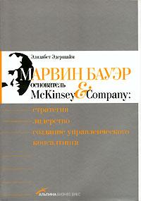 Купить книгу почтой в интернет магазине Книга Марвин Бауэр, основатель McKinsey & Company: Стратегия, лидерство, создание управленческого консалтинга. 2- е изд.