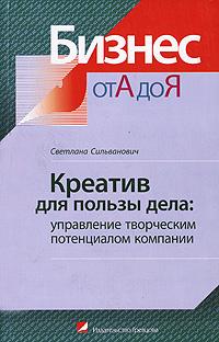 Купить книгу почтой в интернет магазине Книга Креатив для пользы дела: управление творческим потенциалом компании. Сильванович