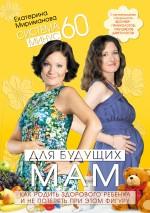 Купить книгу почтой в интернет магазине Книга Система минус 60 для будущих мам. Как родить здорового ребенка и не потерять при этом фигуру. Мириманова