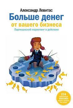 Купить книгу почтой в интернет магазине Книга Больше денег от вашего бизнеса. Партизанский маркетинг в действии. Левитас