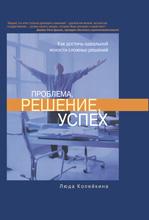 Купить книгу почтой в интернет магазине Книга Проблема, решение, успех: как достичь идеальной ясности сложных решений. Копейкина