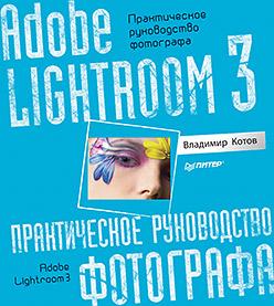 Купить книгу почтой в интернет магазине Adobe Lightroom 3. Практическое руководство фотографа. Котов