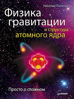 Купить книгу почтой в интернет магазине Физика гравитации и структура атомного ядра. Просто о сложном. Паленко