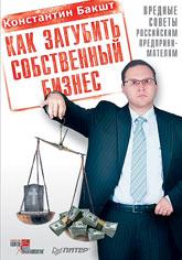 Купить книгу почтой в интернет магазине Книга Как загубить собственный бизнес: вредные советы российским предпринимателям.Бакшт