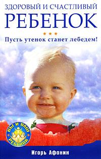 Купить книгу почтой в интернет магазине Книга Здоровый и счастливый ребенок. Пусть утенок станет лебедем! Афонин