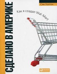 Купить книгу почтой в интернет магазине Сделано в Америке: как я создал Wal-Mart Изд.6 .Уолтон Сэм