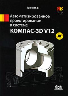 Купить книгу почтой в интернет магазине КОМПАС-3D V12 Автоматизированное проектирование в системе. Ганин