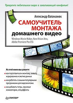 Купить книгу почтой в интернет магазине Самоучитель монтажа домашнего видео Windows Movie Maker, Nero Vision Xtra, Adobe Premiere Pro CS5. Ватаманюк