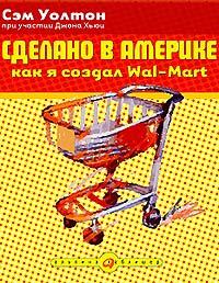 Купить книгу почтой в интернет магазине Книга Сделано в Америке: как я создал Wal-Mart. 4-е изд. Уолтон