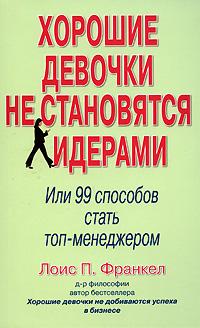 Купить книгу почтой в интернет магазине Книга Хорошие девочки не становятся лидерами. Или 99 способов стать топ-менеджером. Франкел