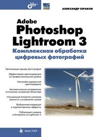Купить книгу почтой в интернет магазине Adobe Photoshop Lightroom 3. Комплексная обработка цифровых фотографий. Сераков