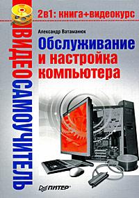 Купить книгу почтой в интернет магазине Книга Видеосамоучитель. Обслуживание и настройка компьютера.Ватаманюк (+CD)