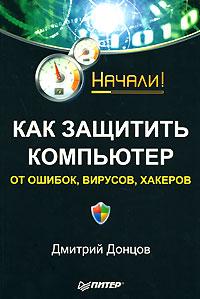 Купить книгу почтой в интернет магазине Книга Как защитить компьютер от ошибок, вирусов, хакеров. Начали! Донцов