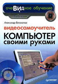 Купить книгу почтой в интернет магазине Книга Видеосамоучитель. Компьютер своими руками (+CD). Ватаманюк