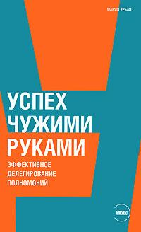 Купить книгу почтой в интернет магазине Книга Успех чужими руками: Эффективное делегирование полномочий. Урбан