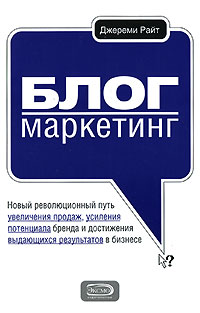 Книга Блог-маркетинг. Новый революционный путь увеличения продаж, усиления потенциала бренда и достижения выдающихся результатов в бизнесе. Райт Дж.